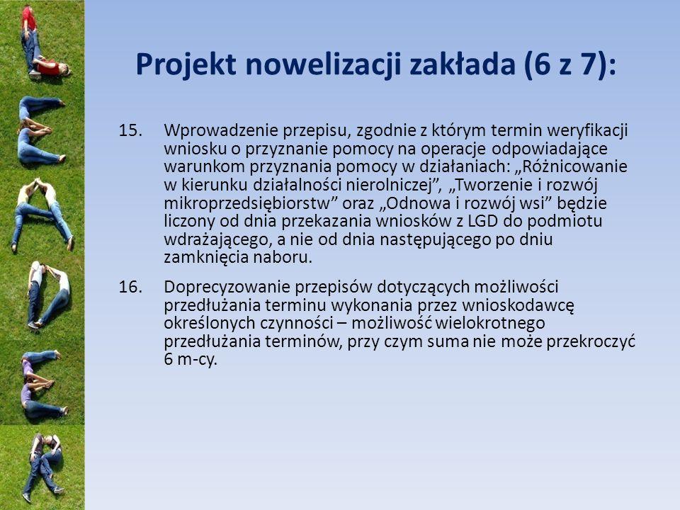 Projekt nowelizacji zakłada (6 z 7): 15.Wprowadzenie przepisu, zgodnie z którym termin weryfikacji wniosku o przyznanie pomocy na operacje odpowiadające warunkom przyznania pomocy w działaniach: Różnicowanie w kierunku działalności nierolniczej, Tworzenie i rozwój mikroprzedsiębiorstw oraz Odnowa i rozwój wsi będzie liczony od dnia przekazania wniosków z LGD do podmiotu wdrażającego, a nie od dnia następującego po dniu zamknięcia naboru.