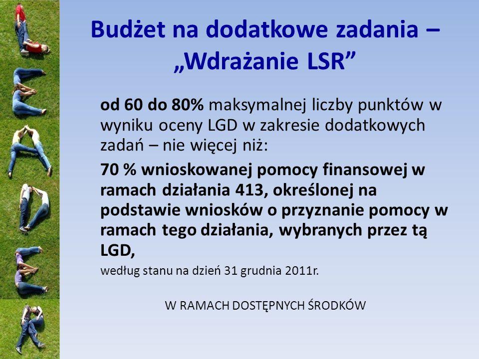 Budżet na dodatkowe zadania – Wdrażanie LSR od 60 do 80% maksymalnej liczby punktów w wyniku oceny LGD w zakresie dodatkowych zadań – nie więcej niż: 70 % wnioskowanej pomocy finansowej w ramach działania 413, określonej na podstawie wniosków o przyznanie pomocy w ramach tego działania, wybranych przez tą LGD, według stanu na dzień 31 grudnia 2011r.