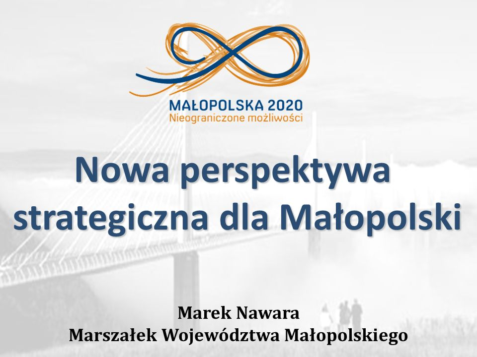 Marek Nawara Marszałek Województwa Małopolskiego Nowa perspektywa strategiczna dla Małopolski