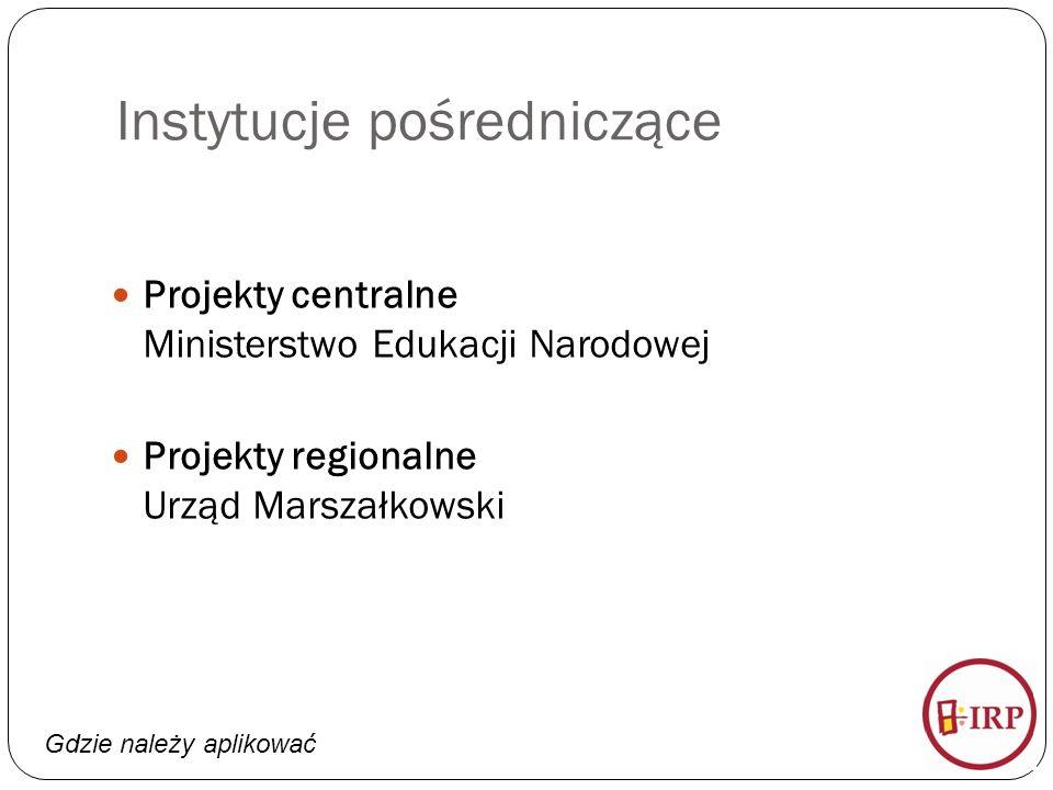 Gdzie należy aplikować Instytucje pośredniczące Projekty centralne Ministerstwo Edukacji Narodowej Projekty regionalne Urząd Marszałkowski