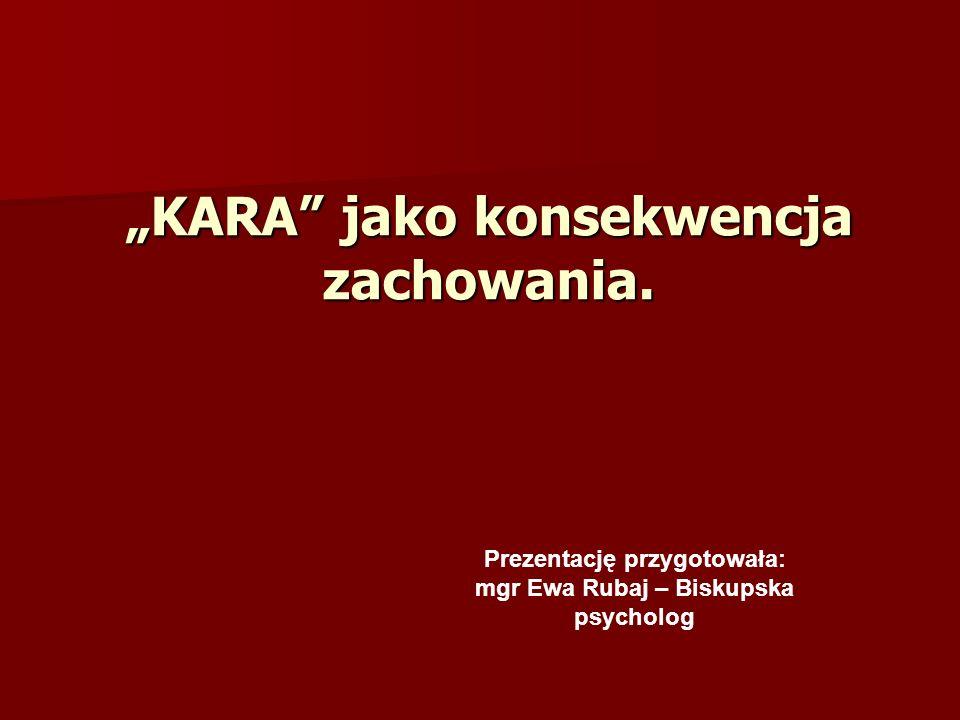 KARA jako konsekwencja zachowania. Prezentację przygotowała: mgr Ewa Rubaj – Biskupska psycholog
