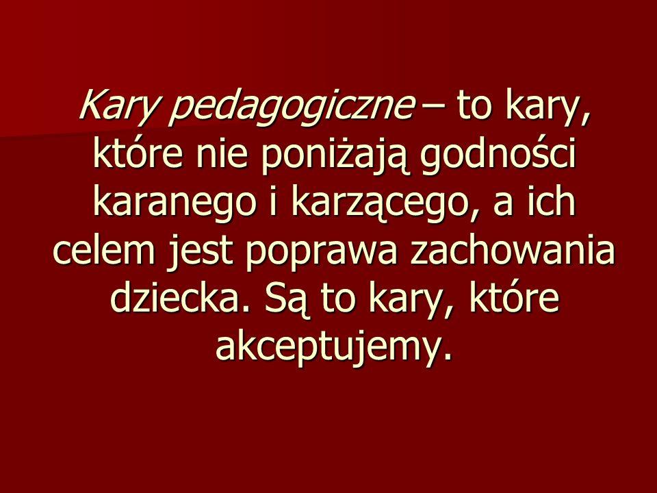 Kary pedagogiczne – to kary, które nie poniżają godności karanego i karzącego, a ich celem jest poprawa zachowania dziecka. Są to kary, które akceptuj