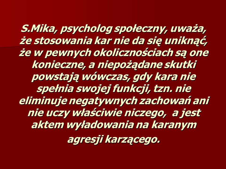 S.Mika, psycholog społeczny, uważa, że stosowania kar nie da się uniknąć, że w pewnych okolicznościach są one konieczne, a niepożądane skutki powstają