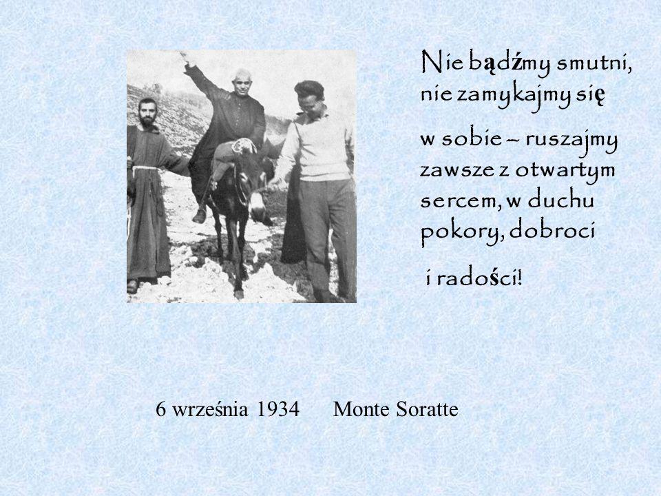 6 września 1934 Monte Soratte Nie b ą d ź my smutni, nie zamykajmy si ę w sobie – ruszajmy zawsze z otwartym sercem, w duchu pokory, dobroci i rado ś