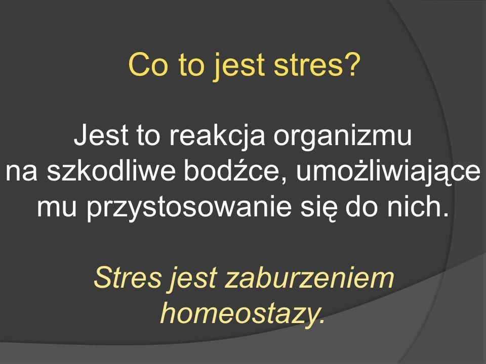 Co to jest stres? Jest to reakcja organizmu na szkodliwe bodźce, umożliwiające mu przystosowanie się do nich. Stres jest zaburzeniem homeostazy.