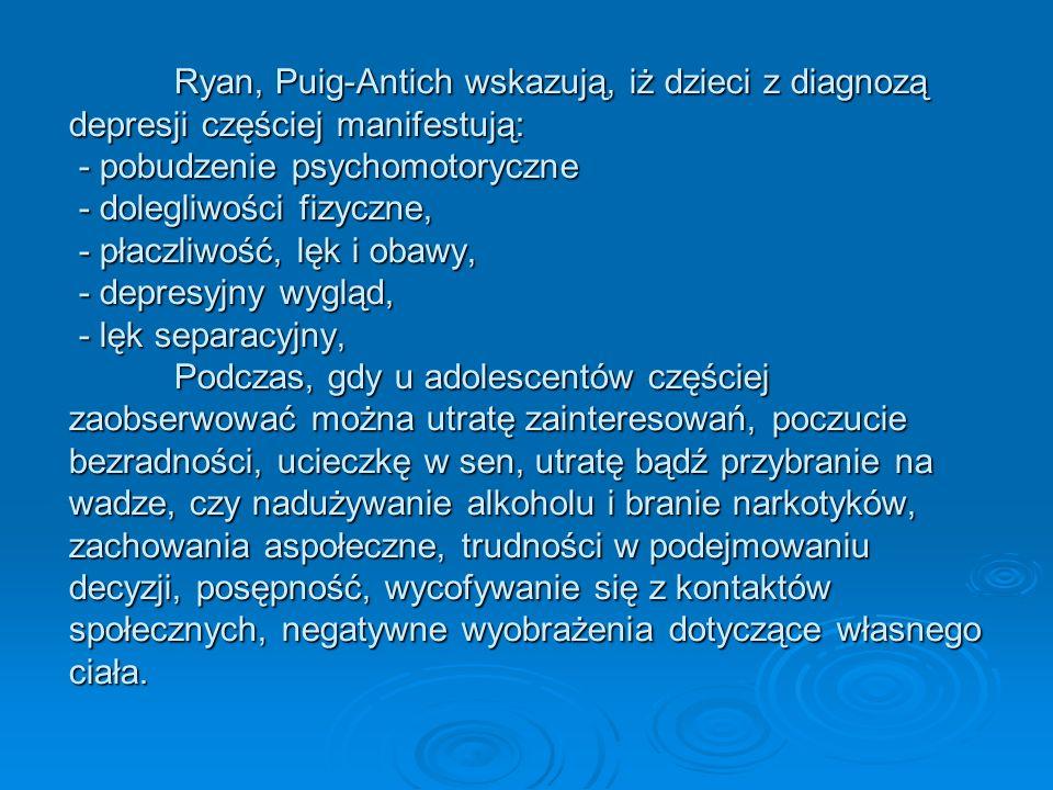 Ryan, Puig-Antich wskazują, iż dzieci z diagnozą depresji częściej manifestują: - pobudzenie psychomotoryczne - dolegliwości fizyczne, - płaczliwość,