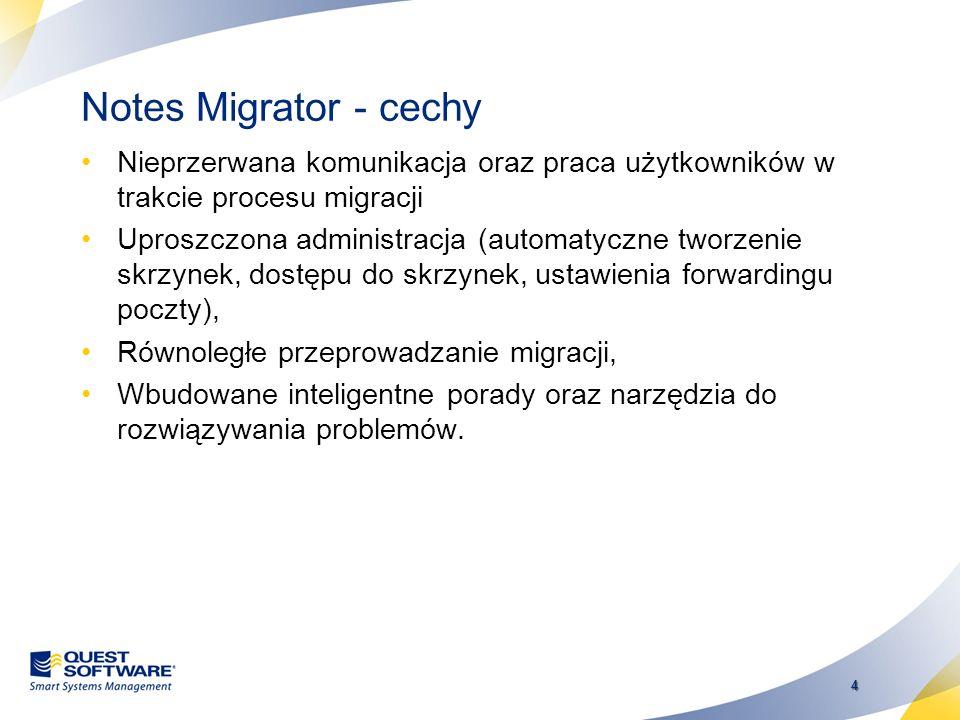 4 Notes Migrator - cechy Nieprzerwana komunikacja oraz praca użytkowników w trakcie procesu migracji Uproszczona administracja (automatyczne tworzenie skrzynek, dostępu do skrzynek, ustawienia forwardingu poczty), Równoległe przeprowadzanie migracji, Wbudowane inteligentne porady oraz narzędzia do rozwiązywania problemów.