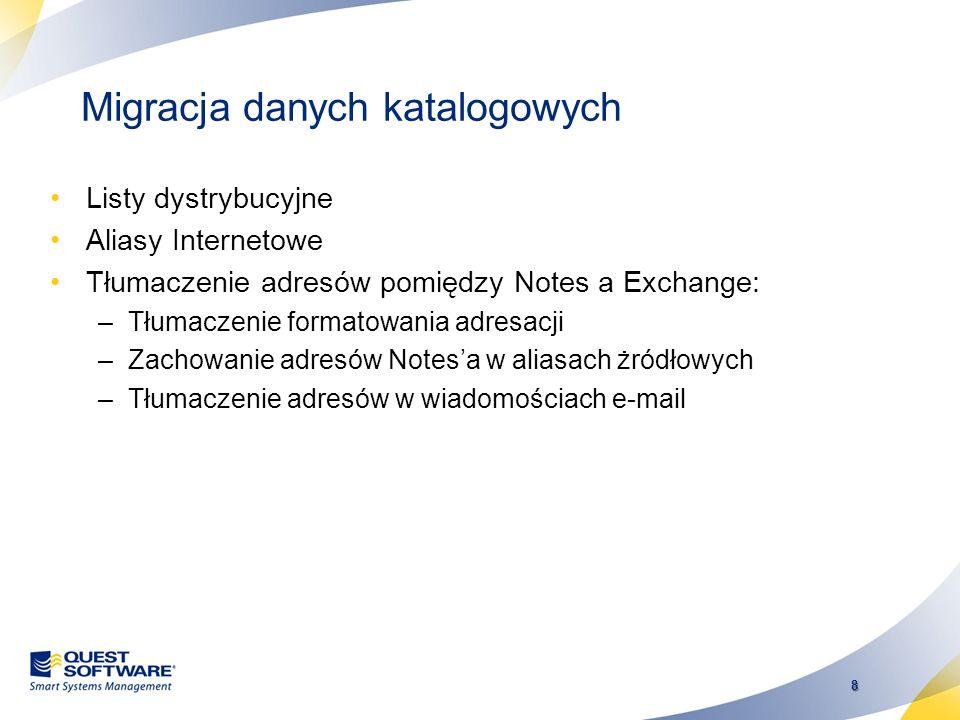 8 Migracja danych katalogowych Listy dystrybucyjne Aliasy Internetowe Tłumaczenie adresów pomiędzy Notes a Exchange: –Tłumaczenie formatowania adresacji –Zachowanie adresów Notesa w aliasach żródłowych –Tłumaczenie adresów w wiadomościach e-mail