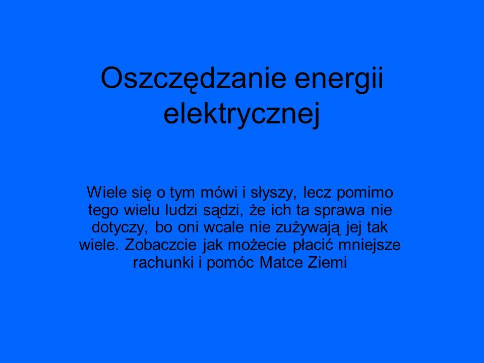 Oszczędzanie energii elektrycznej Wiele się o tym mówi i słyszy, lecz pomimo tego wielu ludzi sądzi, że ich ta sprawa nie dotyczy, bo oni wcale nie zu