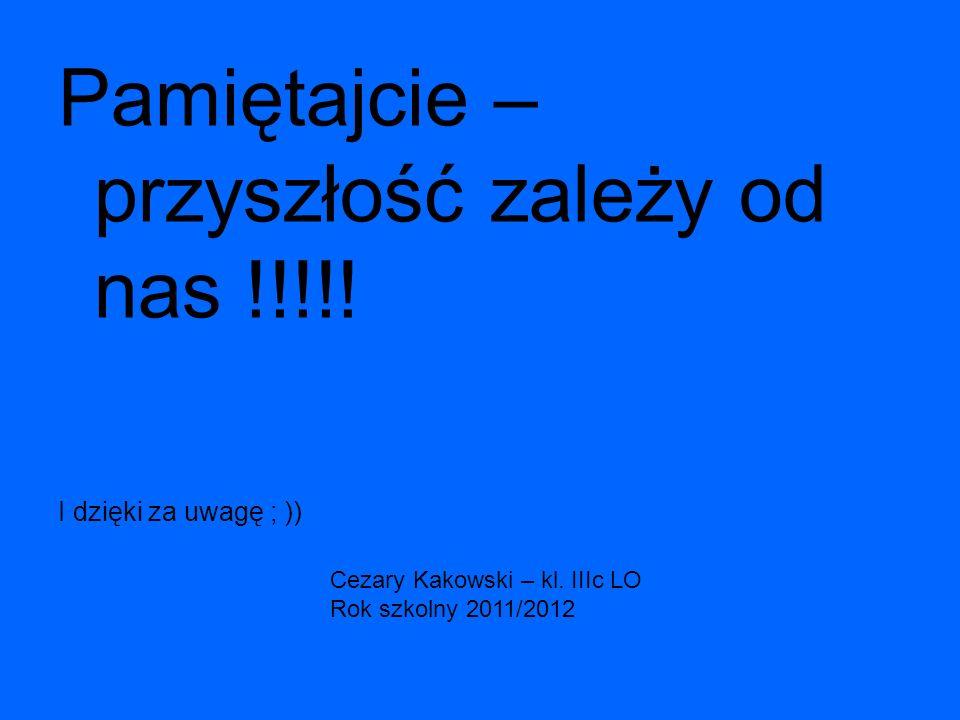 Pamiętajcie – przyszłość zależy od nas !!!!! I dzięki za uwagę ; )) Cezary Kakowski – kl. IIIc LO Rok szkolny 2011/2012