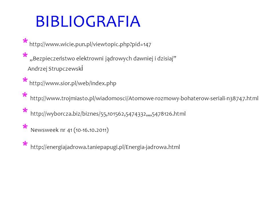 BIBLIOGRAFIA * http://www.wicie.pun.pl/viewtopic.php?pid=147 * Bezpieczeństwo elektrowni jądrowych dawniej i dzisiaj Andrzej Strupczewsk i * http://ww