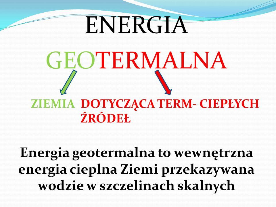 ENERGIA GEOTERMALNA ZIEMIADOTYCZĄCA TERM- CIEPŁYCH ŹRÓDEŁ Energia geotermalna to wewnętrzna energia cieplna Ziemi przekazywana wodzie w szczelinach sk