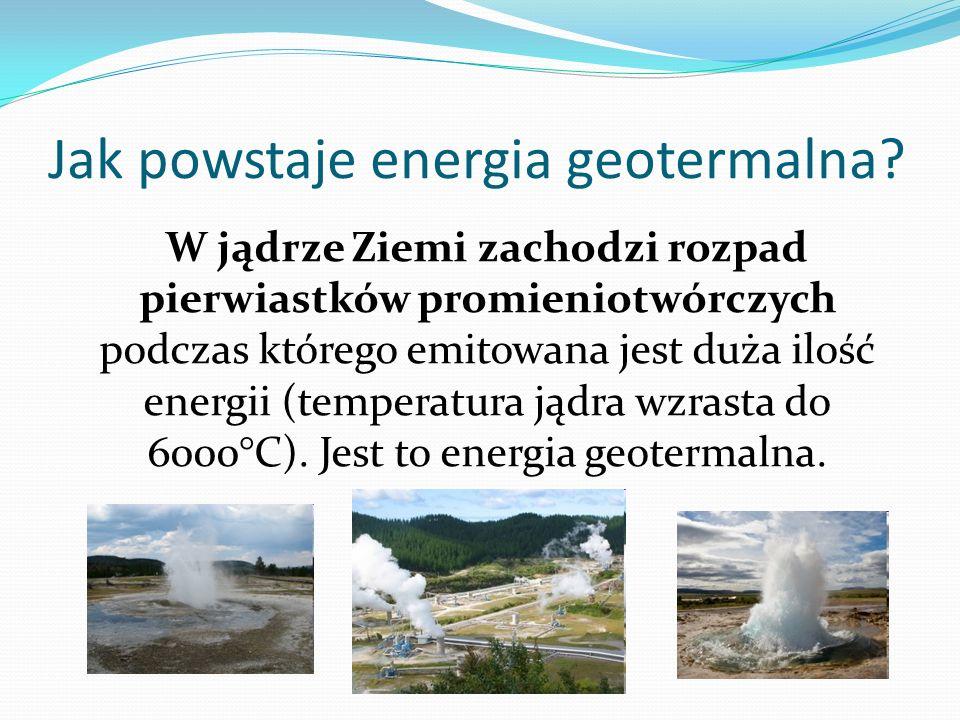 Jak powstaje energia geotermalna? W jądrze Ziemi zachodzi rozpad pierwiastków promieniotwórczych podczas którego emitowana jest duża ilość energii (te