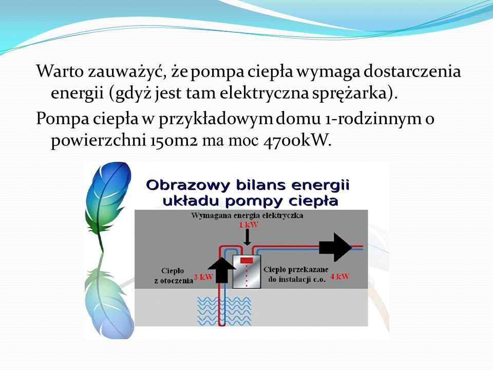 Warto zauważyć, że pompa ciepła wymaga dostarczenia energii (gdyż jest tam elektryczna sprężarka). Pompa ciepła w przykładowym domu 1-rodzinnym o powi