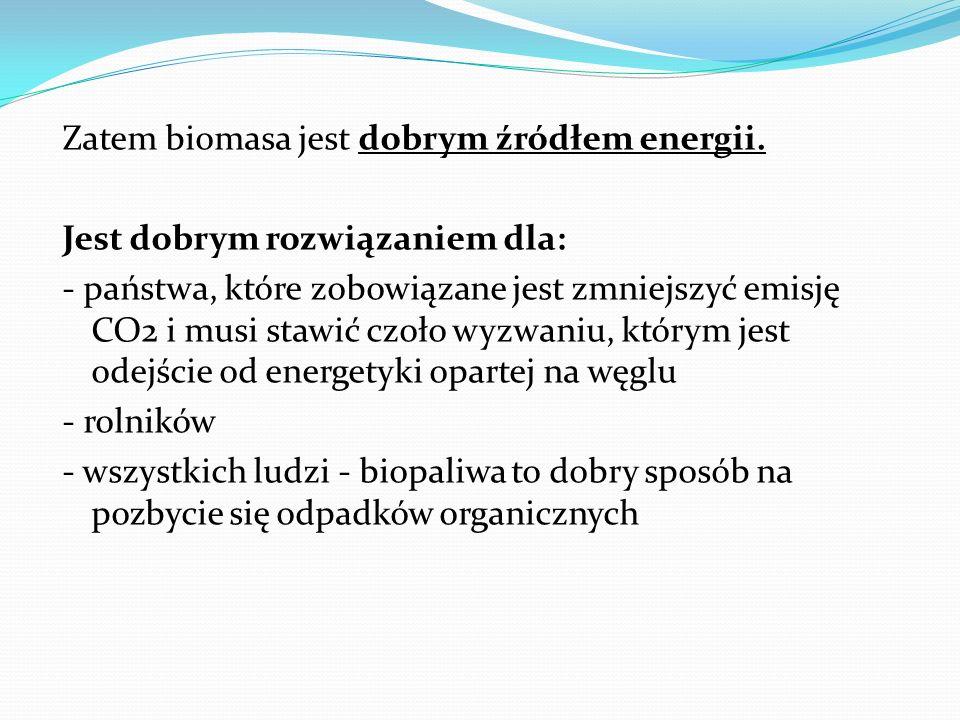 Zatem biomasa jest dobrym źródłem energii. Jest dobrym rozwiązaniem dla: - państwa, które zobowiązane jest zmniejszyć emisję CO2 i musi stawić czoło w