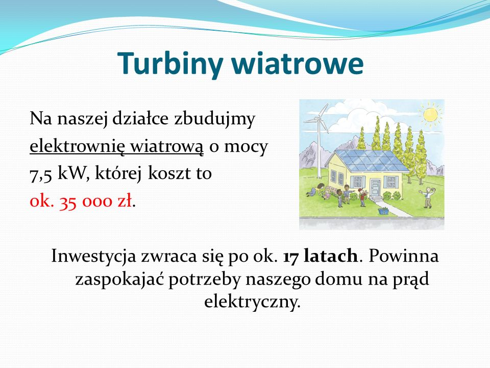Turbiny wiatrowe Na naszej działce zbudujmy elektrownię wiatrową o mocy 7,5 kW, której koszt to ok. 35 000 zł. Inwestycja zwraca się po ok. 17 latach.