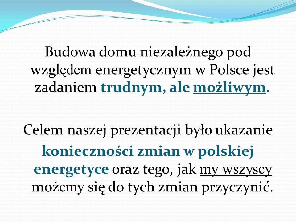 Budowa domu niezależnego pod wzgl ędem energetycznym w Polsce jest zadaniem trudnym, ale możliwym. Celem naszej prezentacji było ukazanie konieczności