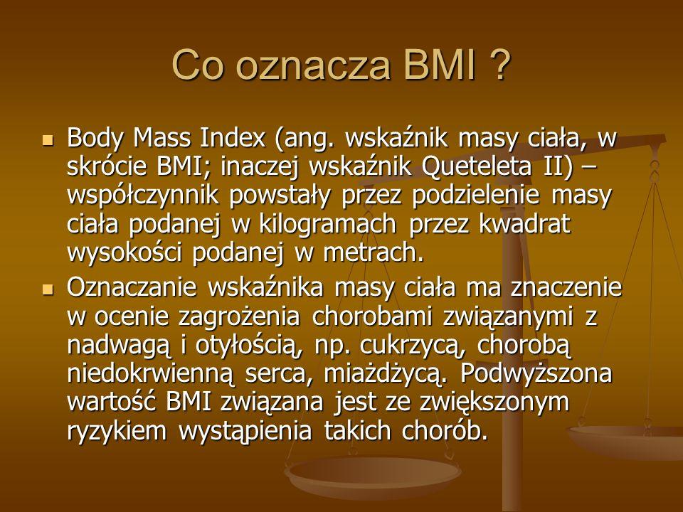 Co oznacza BMI ? Body Mass Index (ang. wskaźnik masy ciała, w skrócie BMI; inaczej wskaźnik Queteleta II) – współczynnik powstały przez podzielenie ma