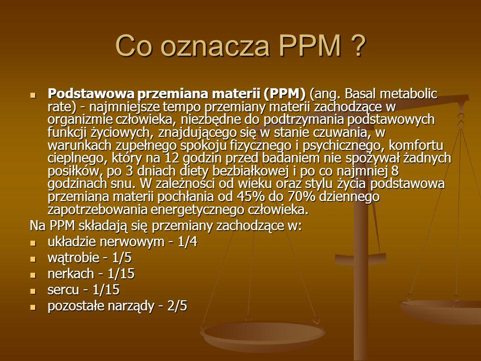 Co oznacza PPM ? Podstawowa przemiana materii (PPM) (ang. Basal metabolic rate) - najmniejsze tempo przemiany materii zachodzące w organizmie człowiek