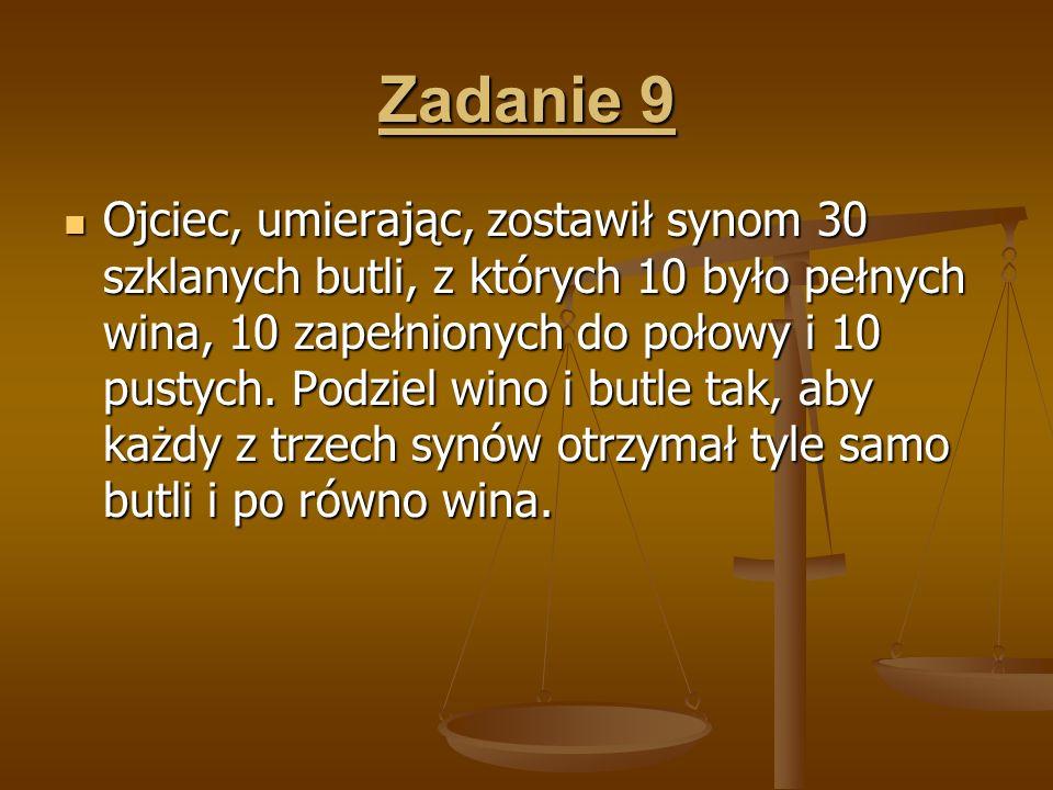 Zadanie 9 Ojciec, umierając, zostawił synom 30 szklanych butli, z których 10 było pełnych wina, 10 zapełnionych do połowy i 10 pustych. Podziel wino i