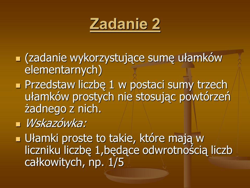 Zadanie 2 (zadanie wykorzystujące sumę ułamków elementarnych) (zadanie wykorzystujące sumę ułamków elementarnych) Przedstaw liczbę 1 w postaci sumy tr