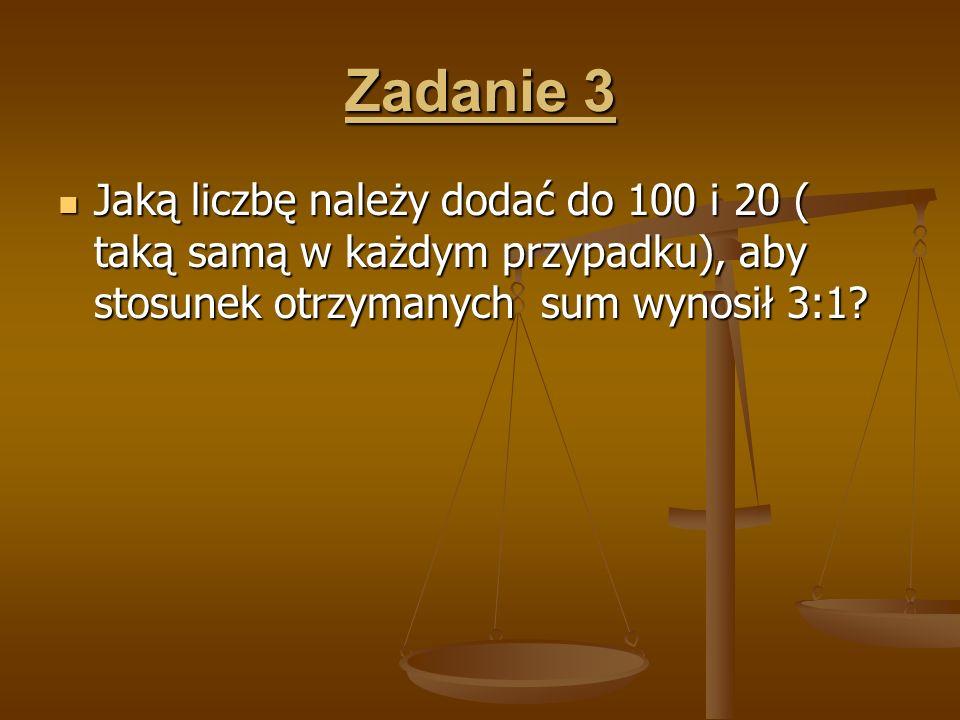 Zadanie 3 Jaką liczbę należy dodać do 100 i 20 ( taką samą w każdym przypadku), aby stosunek otrzymanych sum wynosił 3:1? Jaką liczbę należy dodać do