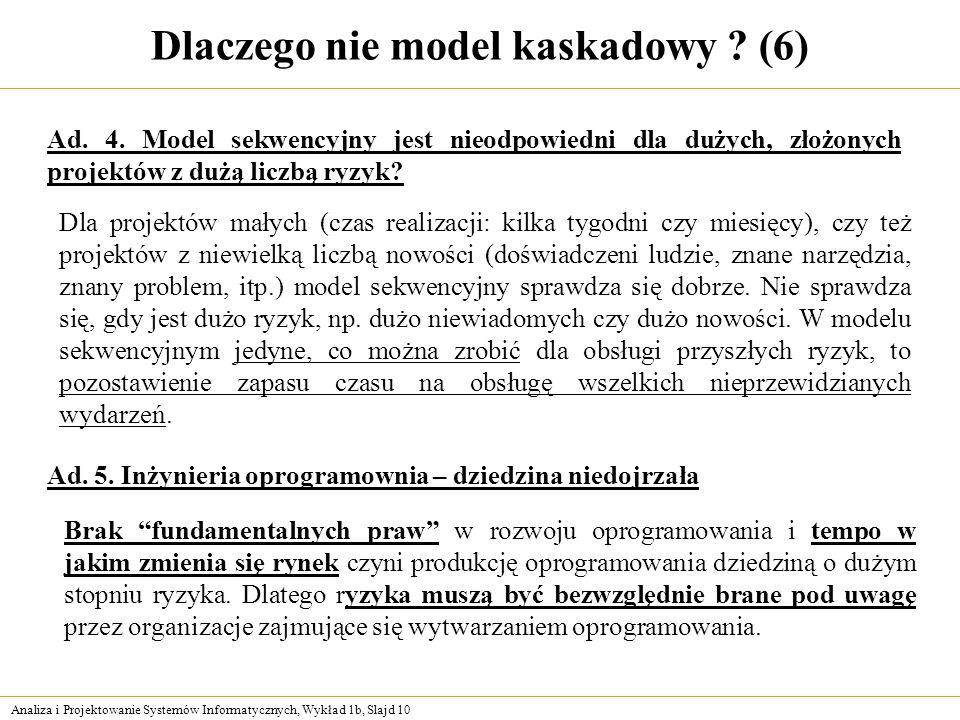 Analiza i Projektowanie Systemów Informatycznych, Wykład 1b, Slajd 10 Dlaczego nie model kaskadowy ? (6) Dla projektów małych (czas realizacji: kilka