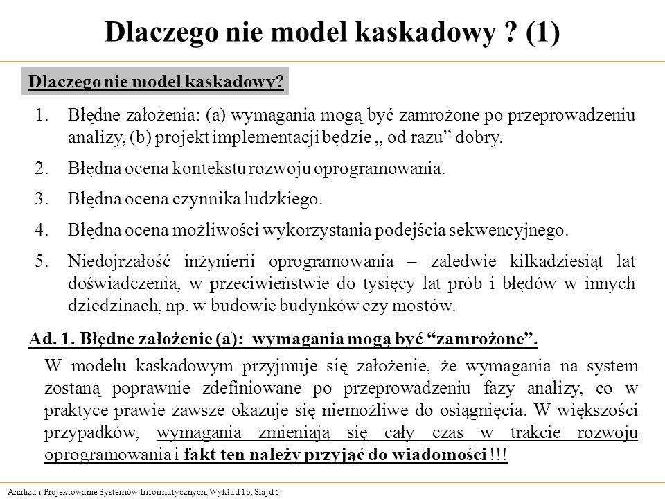 Analiza i Projektowanie Systemów Informatycznych, Wykład 1b, Slajd 5 Dlaczego nie model kaskadowy ? (1) 1.Błędne założenia: (a) wymagania mogą być zam