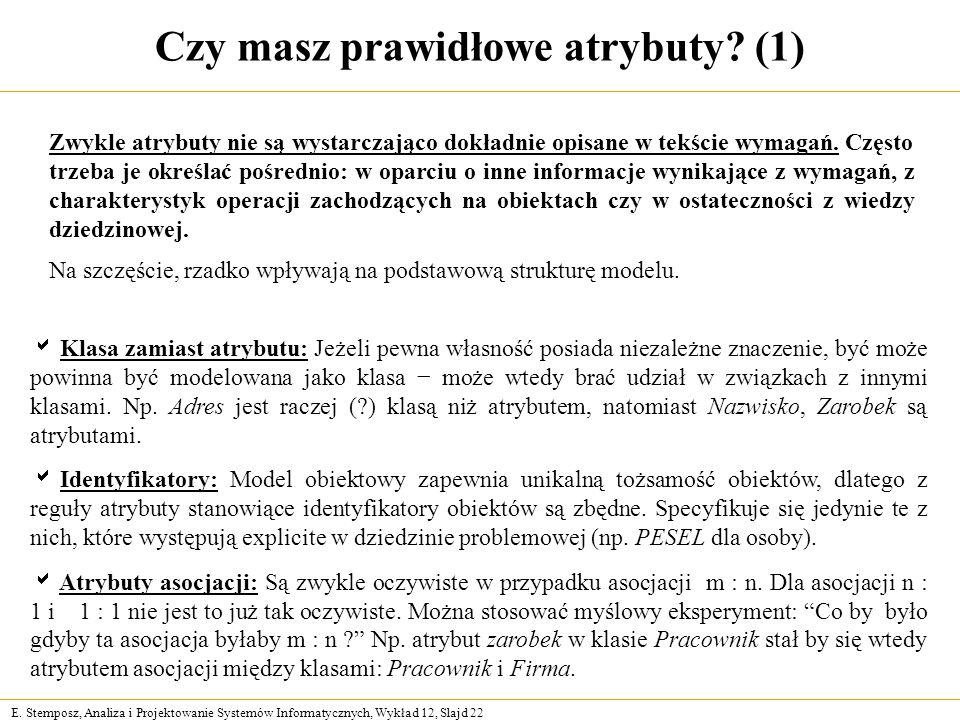 E. Stemposz, Analiza i Projektowanie Systemów Informatycznych, Wykład 12, Slajd 22 Czy masz prawidłowe atrybuty? (1) Zwykle atrybuty nie są wystarczaj
