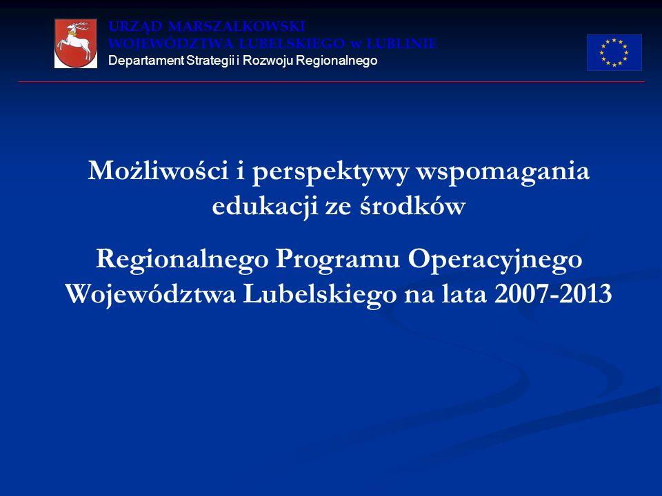 URZĄD MARSZAŁKOWSKI WOJEWÓDZTWA LUBELSKIEGO w LUBLINIE Departament Strategii i Rozwoju Regionalnego W latach 2007 – 2013 edukacja będzie wspierana przez następujące programy operacyjne: 1.Regionalny Program Operacyjny Województwa Lubelskiego 2.Program Operacyjny Infrastruktura i Środowisko 3.Program Operacyjny Innowacyjna Gospodarka 4.Program Operacyjny Rozwój Polski Wschodniej 5.Program Operacyjny Kapitał Ludzki