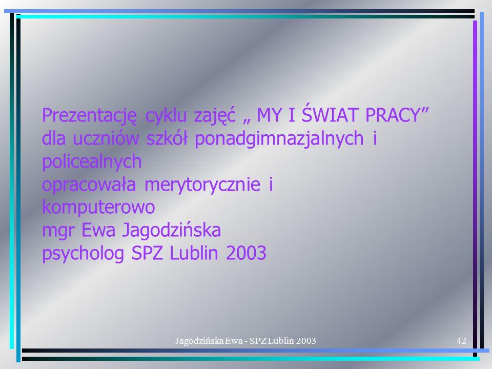 Jagodzińska Ewa - SPZ Lublin 200342 Prezentację cyklu zajęć MY I ŚWIAT PRACY dla uczniów szkół ponadgimnazjalnych i policealnych opracowała merytorycznie i komputerowo mgr Ewa Jagodzińska psycholog SPZ Lublin 2003