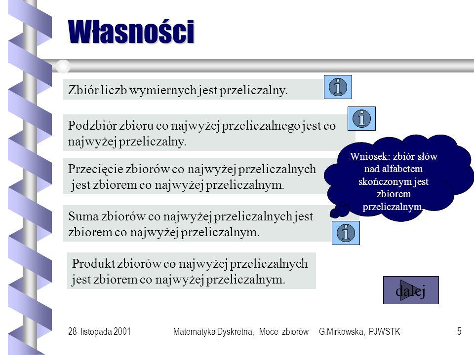 28 listopada 2001Matematyka Dyskretna, Moce zbiorów G.Mirkowska, PJWSTK5 Własności Zbiór liczb wymiernych jest przeliczalny.