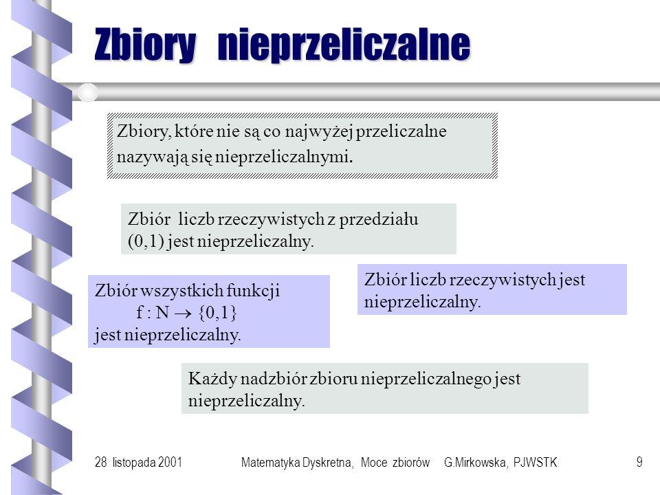 28 listopada 2001Matematyka Dyskretna, Moce zbiorów G.Mirkowska, PJWSTK9 Zbiory nieprzeliczalne Zbiory, które nie są co najwyżej przeliczalne nazywają się nieprzeliczalnymi.