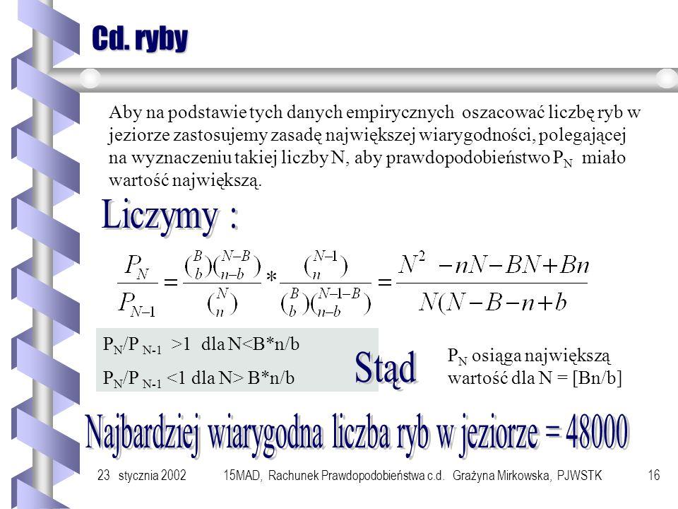 23 stycznia 200215MAD, Rachunek Prawdopodobieństwa c.d. Grażyna Mirkowska, PJWSTK15 Zastosowanie Dla ustalenia liczby ryb w jeziorze odławiamy pewną l