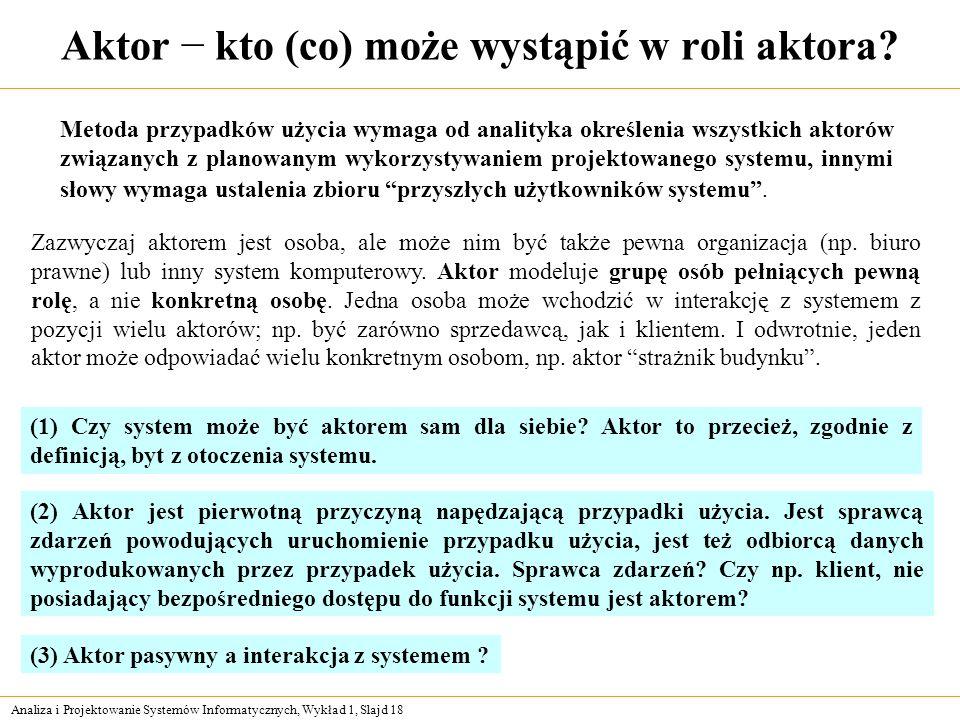 Analiza i Projektowanie Systemów Informatycznych, Wykład 1, Slajd 18 Aktor kto (co) może wystąpić w roli aktora? Metoda przypadków użycia wymaga od an