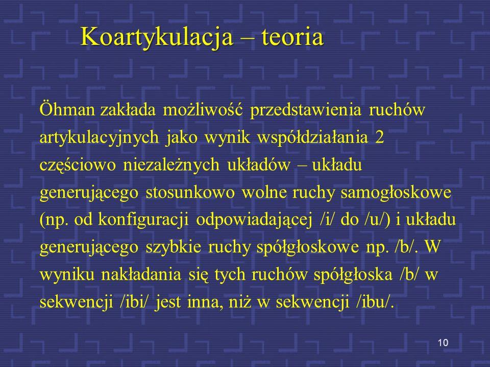 9 Koartykulacja – jej źródło Ruchy artykulacyjne niezbędne do wypowiedzenia określonej głoski często uruchamiają tylko jeden (dwa) elementy układu art