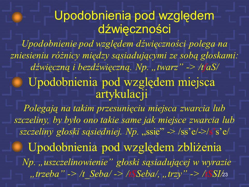 22 Przykład upodobnienia Koartykulacja prowadzi do częściowego (niekiedy całkowitego) zacierania się różnic pomiędzy sąsiadującymi ze sobą dźwiękami i