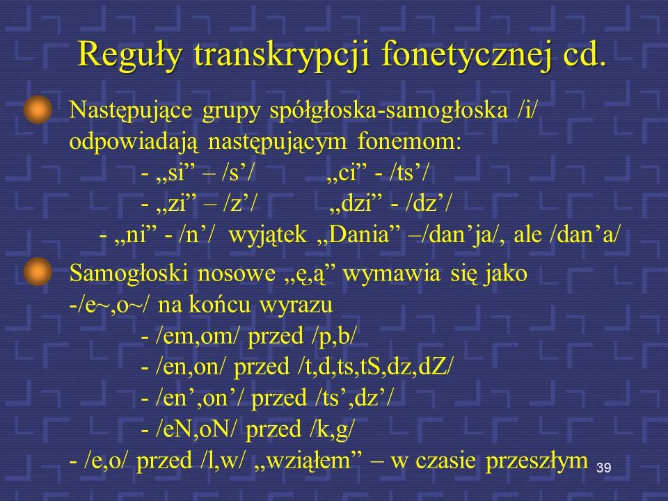 38 Podstawowe reguły uproszczonej transkrypcji fonetycznej Literom samogłoskowym y,e,a,o odpowiadają fonemy /I,e,a,o/. Litery u i ó nie sygnalizują ró
