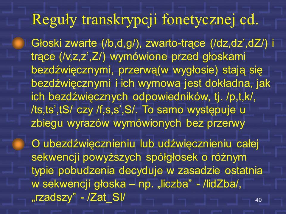 39 Reguły transkrypcji fonetycznej cd. Następujące grupy spółgłoska-samogłoska /i/ odpowiadają następującym fonemom: - si – /s/ ci - /ts/ - zi – /z/ d