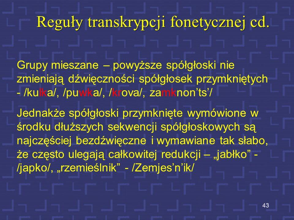 42 Reguły transkrypcji fonetycznej cd. Grupy spółgłoskowe złożone ze spółgłosek zwartych, zwarto-trących i trących, które są wymówione w nagłosie lub