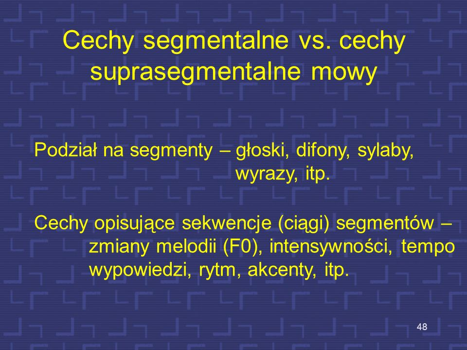 47 Wstęp Dotychczas przedmiotem naszych rozważań był opis dźwięków mowy (fonemów) języka polskiego, a więc jednostek, które są opisywane w płaszczyźni