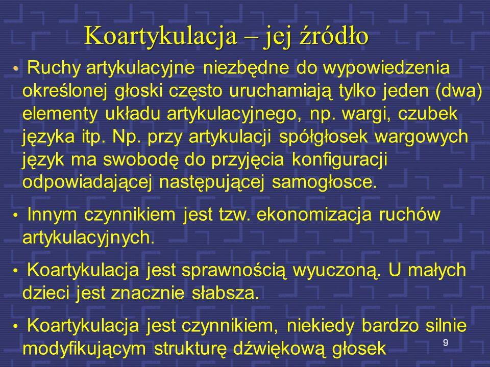 9 Koartykulacja – jej źródło Ruchy artykulacyjne niezbędne do wypowiedzenia określonej głoski często uruchamiają tylko jeden (dwa) elementy układu artykulacyjnego, np.