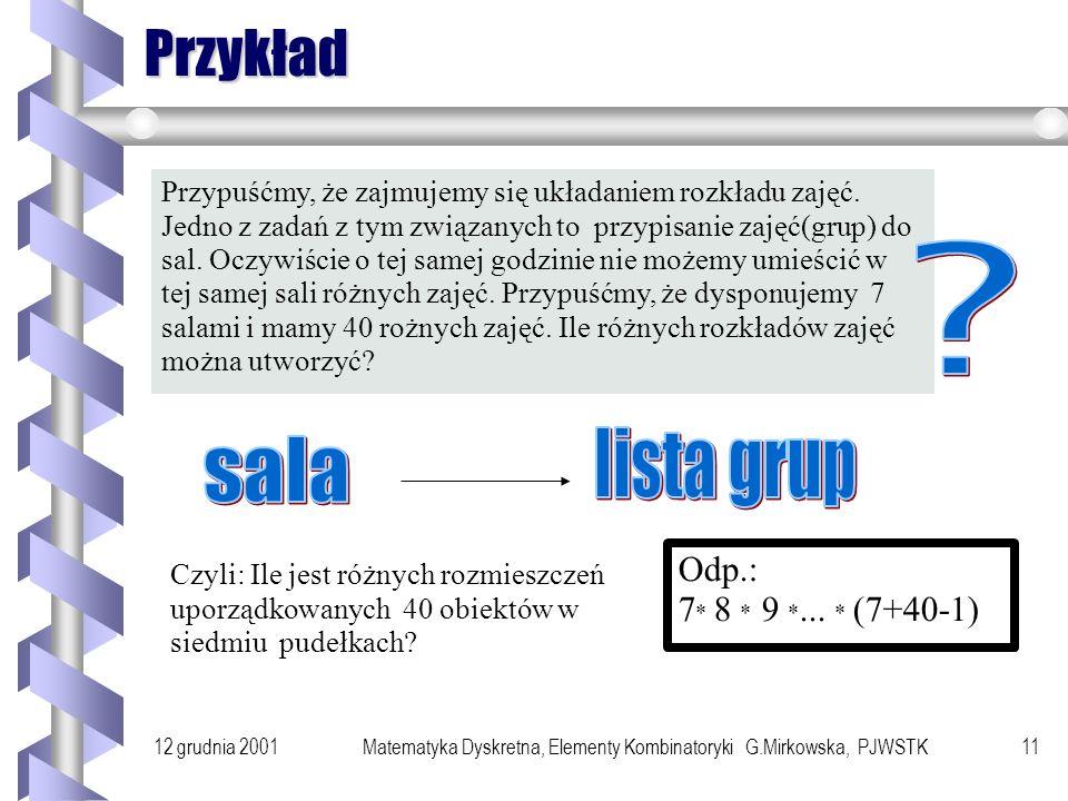 12 grudnia 2001Matematyka Dyskretna, Elementy Kombinatoryki G.Mirkowska, PJWSTK10 Rozmieszczenia uporządkowane Rozważmy sytuację, w której rozmieszczamy n obiektów w m pudełkach, ale pudełka zawierają teraz ciągi, a nie zbiory elementów.