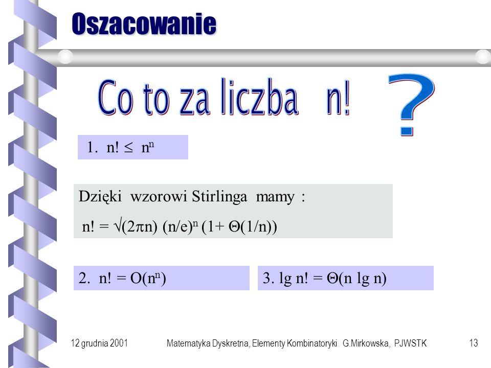 12 grudnia 2001Matematyka Dyskretna, Elementy Kombinatoryki G.Mirkowska, PJWSTK12 Permutacje Definicja n wyrazowe wariacje ze zbioru n elementowego nazywamy permutacjami.