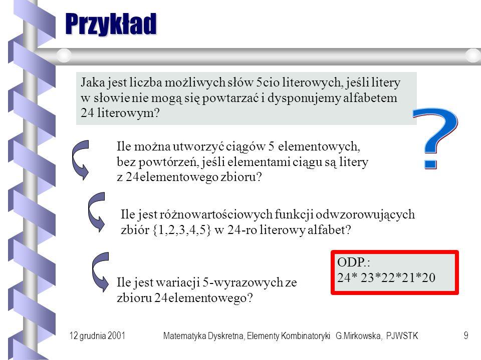 12 grudnia 2001Matematyka Dyskretna, Elementy Kombinatoryki G.Mirkowska, PJWSTK8 Wariacje Definicja Ciąg n różnych elementów ze zbioru m elementowego nazywa się wariacją n wyrazową ze zbioru m- elementowego bez powtórzeń.
