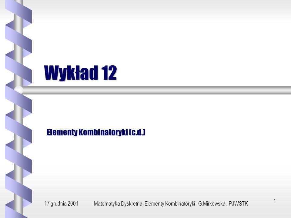 17 grudnia 2001Matematyka Dyskretna, Elementy Kombinatoryki G.Mirkowska, PJWSTK 1 Wykład 12 Elementy Kombinatoryki (c.d.)