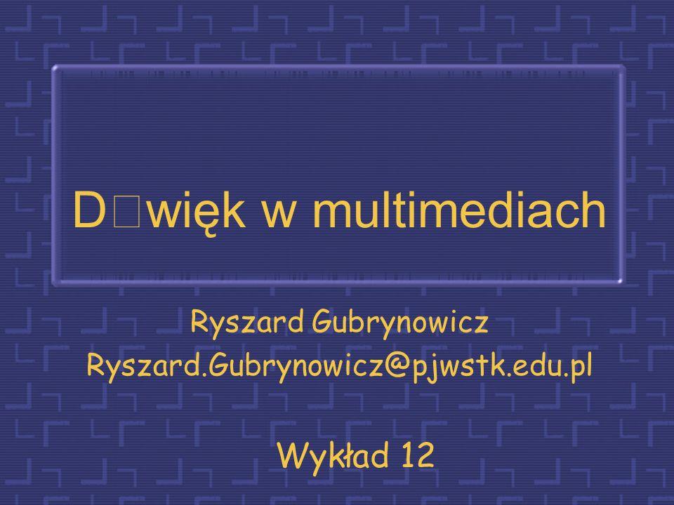 Dwięk w multimediach Ryszard Gubrynowicz Ryszard.Gubrynowicz@pjwstk.edu.pl Wykład 12
