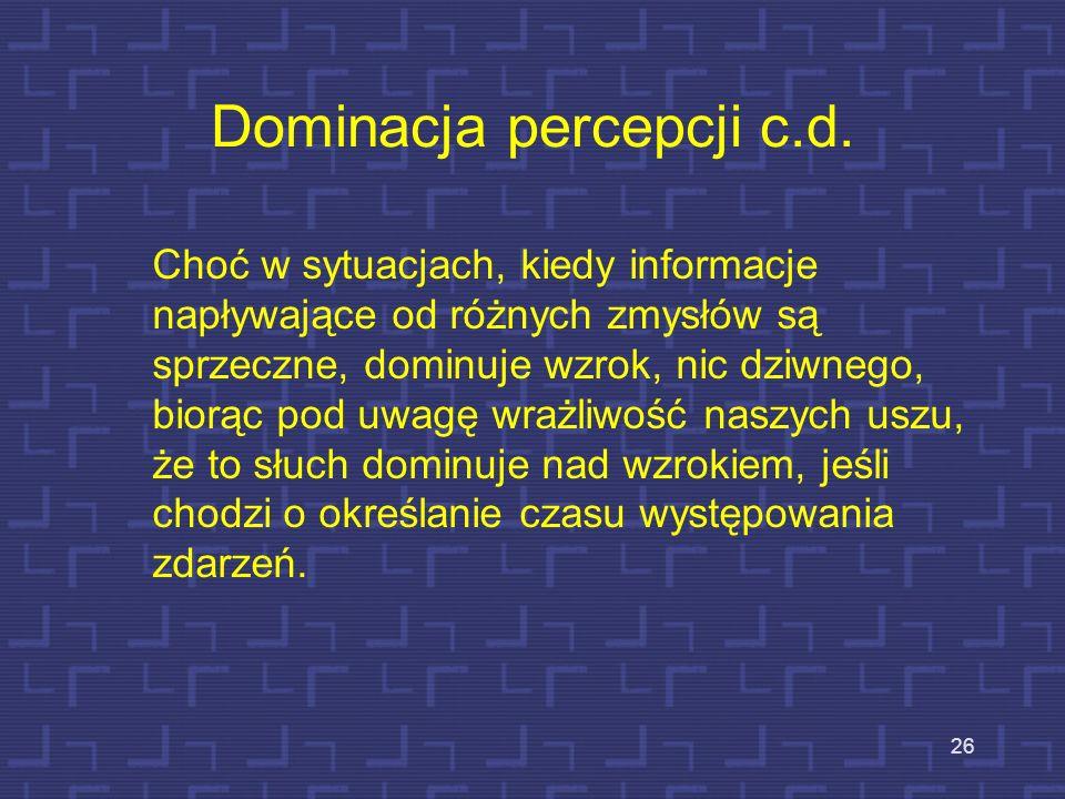 Dominacja percepcji wzrokowej 25 1) Człowiek jest wzrokowcem, a jednak nieustannie używany jest słuch, aby kontrolować, co dzieje się w otoczeniu, w o
