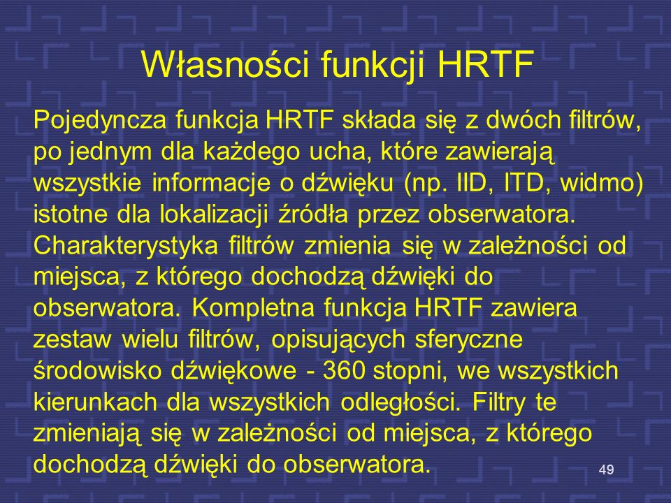 Własności funkcji HRTF Pojedyncza funkcja HRTF składa się z dwóch filtrów, po jednym dla każdego ucha, które zawierają wszystkie informacje o dźwięku