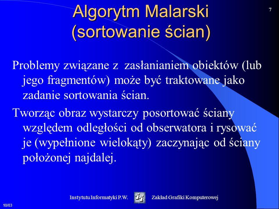 10/03 7 Instytutu Informatyki P.W.Zakład Grafiki Komputerowej Algorytm Malarski (sortowanie ścian) Problemy związane z zasłanianiem obiektów (lub jego fragmentów) może być traktowane jako zadanie sortowania ścian.